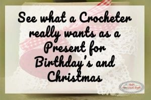 What a Crocheter REALLY wants as a Present for Birthdays and Christmas