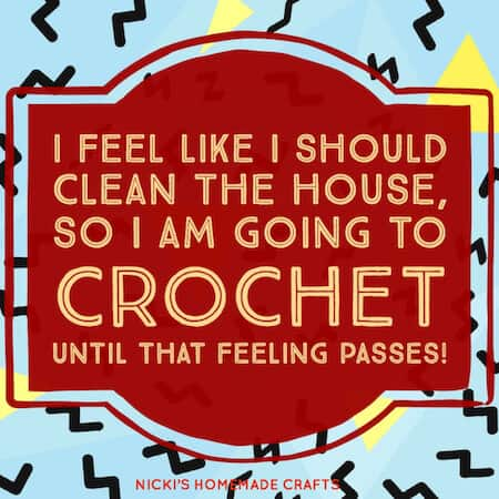 best crochet meme - I feel like I should clean the house, so I am going to crochet until that feeling passes